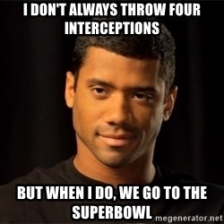 the most interesting russell wilson in the world - I don't always throw four interceptions  But when I do, we go to the SuperBowl