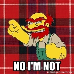 Angry Scotsman -  No I'm not