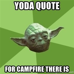 Advice Yoda Gives - Yoda quote for campfire there is