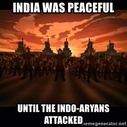 until the fire nation attacked. - india was peaceful until the indo-aryans attacked