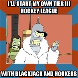 Blackjack and hookers bender - I'll start my own tier iii hockey league with blackjack and hookers