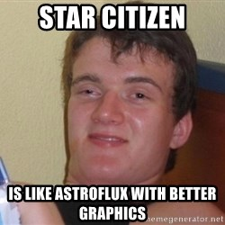 high/drunk guy - Star Citizen is like astroflux with better graphics