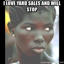 bitches be like  - I love yard sales and will stop