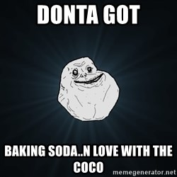 Forever Alone - Donta GOT baking soda..n love with the coco