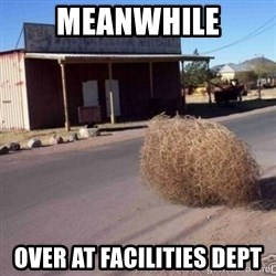 Tumbleweed - meanwhile over at facilities dept