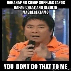 You don't do that to me meme -  hahanap ng cheap supplier tapos kapag cheap ang resulta magrereklamo you  dont do that to me