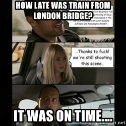 The Rock Driving Meme - How late was train from London Bridge? It was on time....