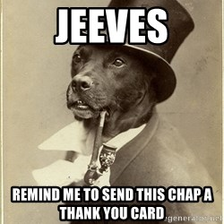 rich dog - jeeves remind me to send this chap a thank you card