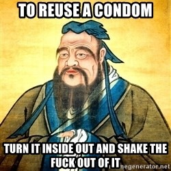 Confucius Say What? - To reuse a condom turn it inside out and shake the fuck out of it