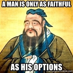 Confucius Say What? - A man is only as faithful as his options