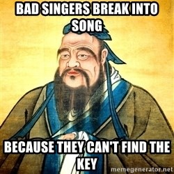 Confucius Say What? - Bad singers break into song because they can't find the key
