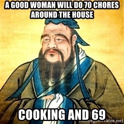 Confucius Say What? - A good woman will do 70 chores around the house cooking and 69