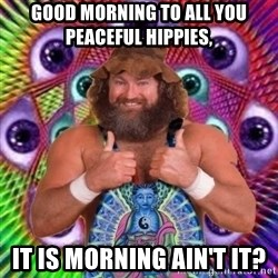 PSYLOL - Good morning to all you peaceful hippies,  it is morning ain't it?