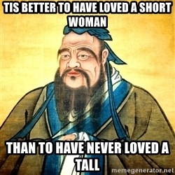 Confucius Say What? - Tis better to have loved a short woman than to have never loved a tall