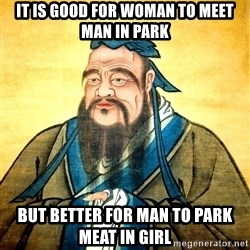 Confucius Say What? - It is good for woman to meet man in park but better for man to park meat in girl
