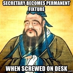 Confucius Say What? - Secretary becomes permanent fixture when screwed on desk