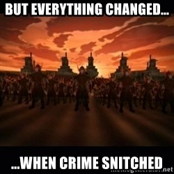 until the fire nation attacked. - But everything changed... ...WHen Crime snitched