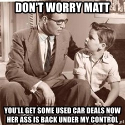 Racist Father - Don't worry Matt You'll get some used car deals now her ass is back under my control