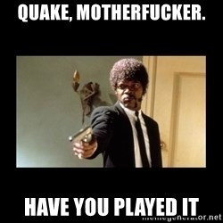 ENGLISH DO YOU SPEAK IT - QUAKE, MOTHERFUCKER.  HAVE YOU PLAYED IT