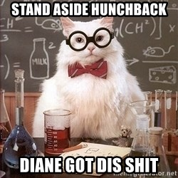 Science Cat - stand aside hunchback Diane got dis shit