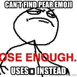 Close enough guy - Can't find pear emoji Uses🍏 instead