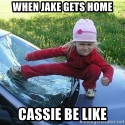 Angry Karate Girl - when jake gets home cassie be like