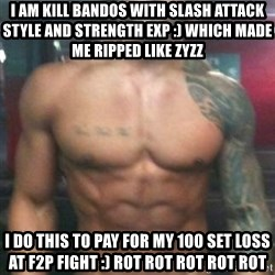 Zyzz - I am kill Bandos with slash attack style and strength exp :) which made me ripped like zyzz I do this to pay for my 100 set loss at f2p fight :) rot rot rot rot rot