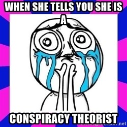 tears of joy dude - when she tells you she is a conspiracy theorist