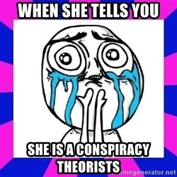 tears of joy dude - when she tells you she is a conspiracy theorists