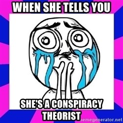 tears of joy dude - when she tells you  she's a conspiracy theorist