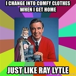 mr rogers  - I change into comfy clothes when I get home Just like ray lytle