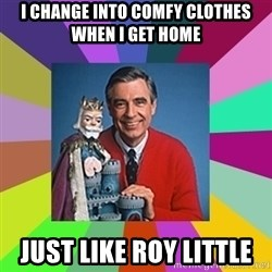 mr rogers  - I change into comfy clothes when I get home Just like Roy little