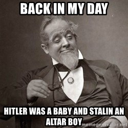 1889 [10] guy - Back in my day Hitler was a baby and Stalin an altar boy