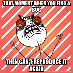 iHate - that moment when you find a bug then can't reproduce it again