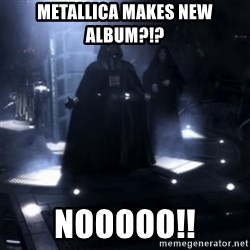 Darth Vader - Nooooooo - metallica makes new album?!? NOOOOO!!