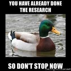 advice mallard - you have already done           the research so don't stop now