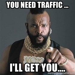Mr T - YOU need Traffic ... I'll get you....