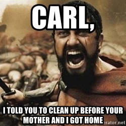 300 - Carl,  I told you to clean up before your mother and I got home