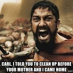 300 -  Carl, I told you to clean up before your mother and I came home