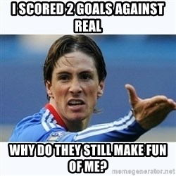 Fernando Torres - I scored 2 goals against Real Why do they still make fun of me?