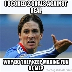 Fernando Torres - I scored 2 goals against Real Why do they keep making fun of me?