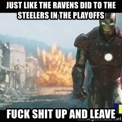 Iron man walks away - just like the Ravens did to the Steelers in the playoffs fuck shit up and leave