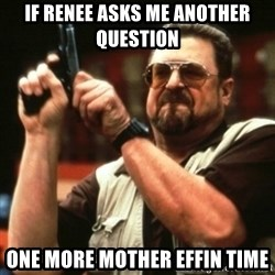 john goodman - If Renee asks me another question one more mother effin time
