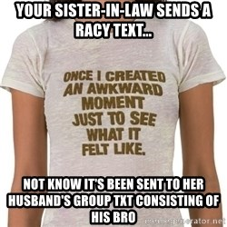 That Awkward Moment When - your sister-in-law sends a racy text... not know it's been sent to her husband's group txt consisting of his bro
