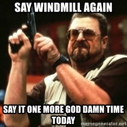 john goodman - SAY WINDMill again say it one more god damn time today