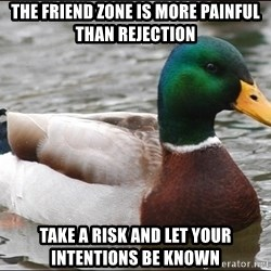 Actual Advice Mallard 1 - THE FRIEND ZONE IS MORE PAINFUL THAN REJECTION TAKE A RISK AND LET YOUR INTENTIONS BE KNOWN