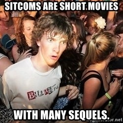 Sudden Realization Ralph - sitcoms are short movies with many sequels.