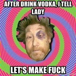 Russian Boozer - after drink vodka, I tell lady let's make fuck