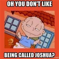 Tommy Pickles - Oh you don't like being called Joshua?