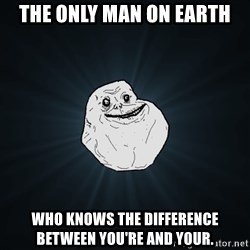 Forever Alone - the only man on earth who knows the difference between you're and your.